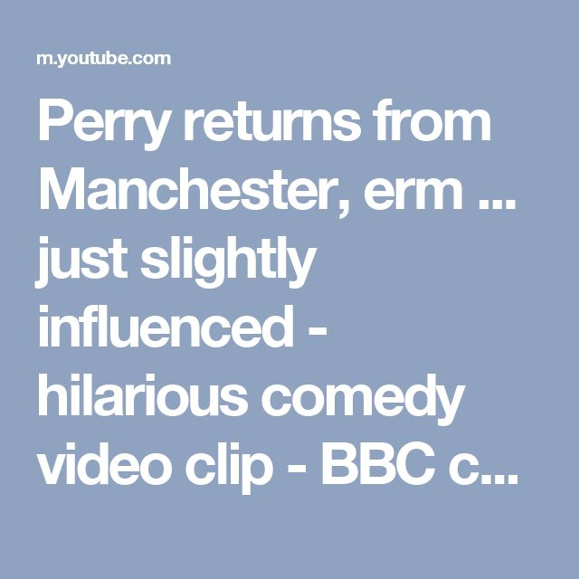 Perry returns from Manchester, erm ... just slightly influenced - hilarious comedy video clip - BBC comedy - YouTube