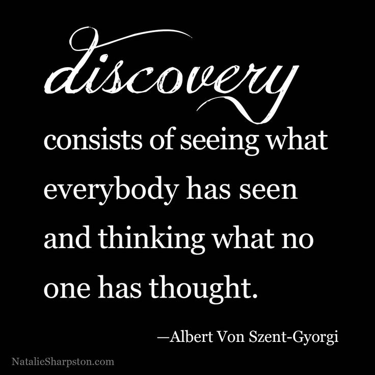 """Discovery consists of seeing what everybody has seen and thinking what nobody has thought."" - Albert Szent-Gyorgyi"