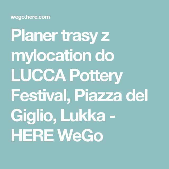 Planer trasy z mylocation do LUCCA Pottery Festival, Piazza del Giglio, Lukka - HERE WeGo