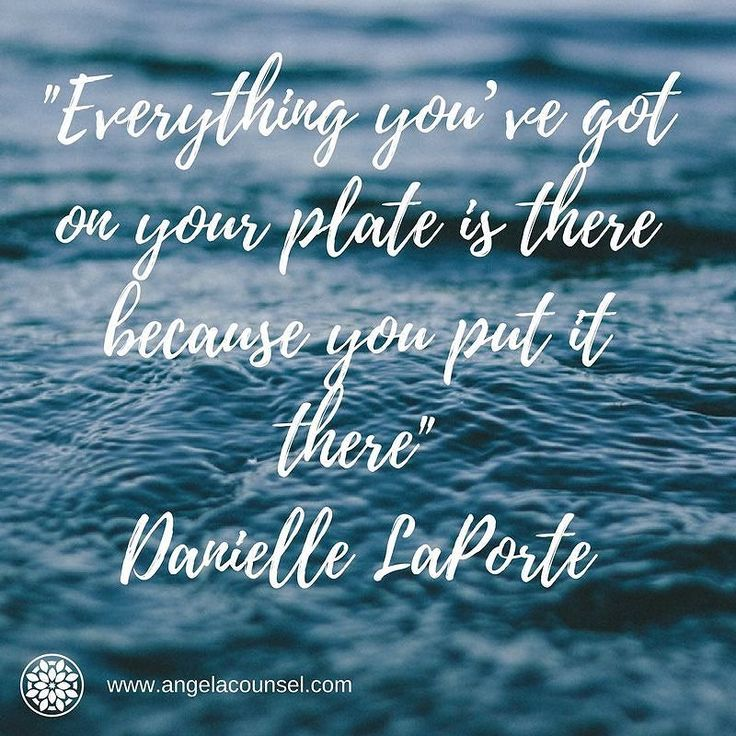 """""""Everything youve got on your plate is there because you put it there"""" Danielle La Porte"""