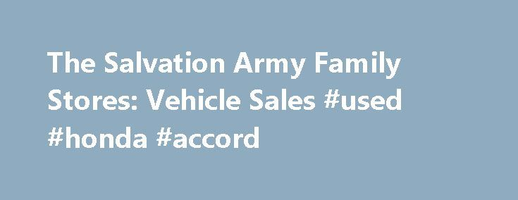 The Salvation Army Family Stores: Vehicle Sales #used #honda #accord http://autos.nef2.com/the-salvation-army-family-stores-vehicle-sales-used-honda-accord/  #dallas auto auction # The Salvation Army Family Stores NEXT Auction Date Our next Vehicle Auction is scheduled for Saturday, October 10, 2015. * Dates for our Public Vehicle Auctions are subject to change without notice. We do our best to post and update any date changes. So, please check back with us! * Vehicle Donation Thank you for…
