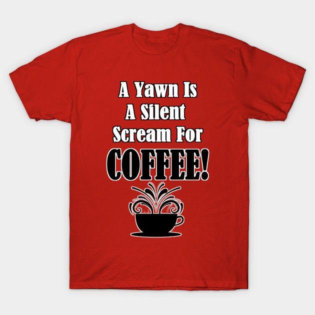 A Yawn Is A Silent Scream For COFFEE! ... a new design from Naumaddic Arts TeePublic --  http://tee.pub/lic/mnCiFH7BQ1s?utm_content=buffer9ac5a&utm_medium=social&utm_source=pinterest.com&utm_campaign=buffer #tshirtdesign #TShirt