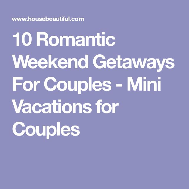 10 Romantic Weekend Getaways For Couples - Mini Vacations for Couples