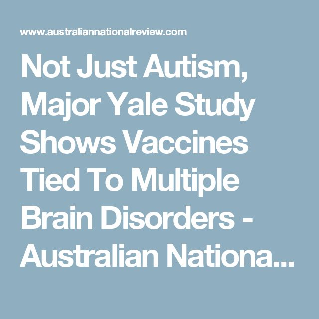 Not Just Autism, Major Yale Study Shows Vaccines Tied To Multiple Brain Disorders - Australian National Review