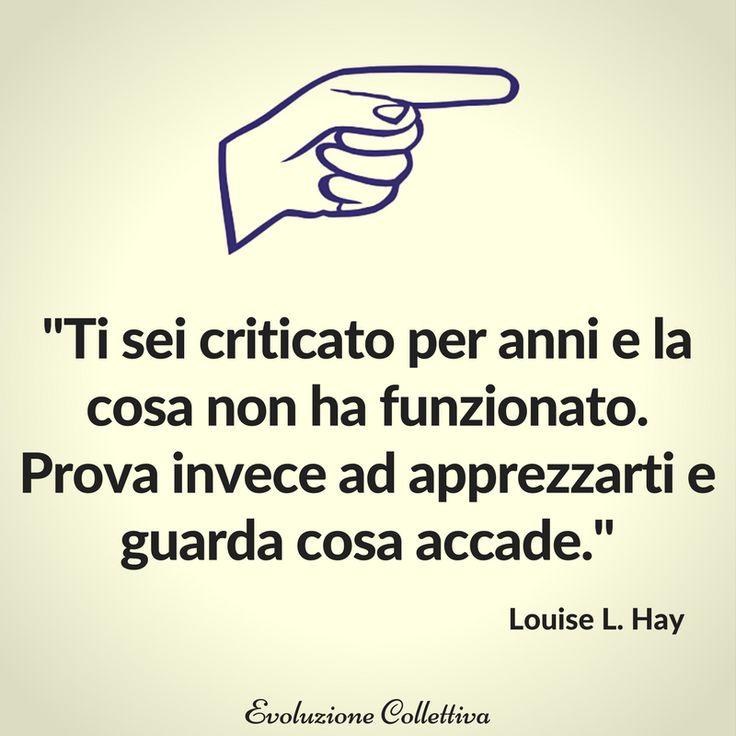 """""""Ti sei criticato per anni e la cosa non ha funzionato. Prova invece ad apprezzarti e guarda cosa accade."""" - Louise L. Hay"""