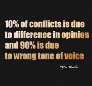 10% of conflict is due to a difference in opinion and 90% is due to the wrong tone of voice.