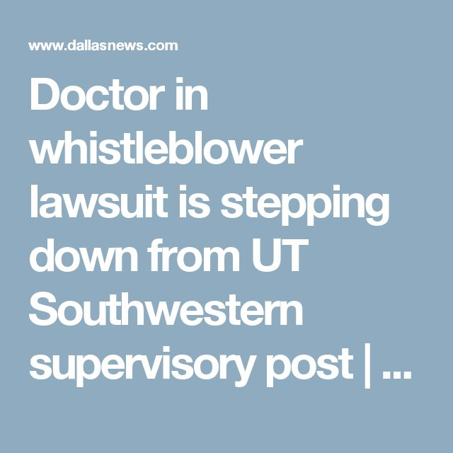 Doctor in whistleblower lawsuit is stepping down from UT Southwestern supervisory post | News | Dallas News