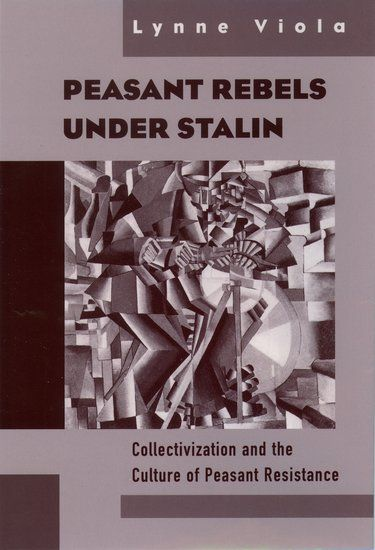 Peasant Rebels under Stalin: Collectivization and the Culture of Peasant Resistance by Lynne A. Viola F'13, F'11, G'91.