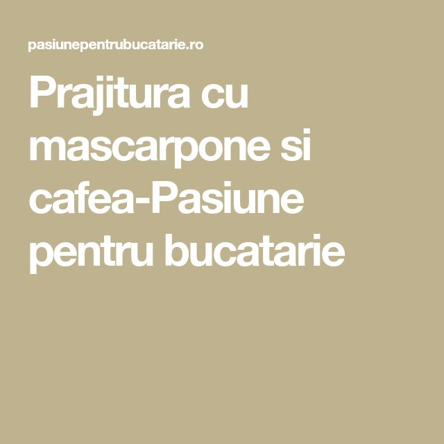 Prajitura cu mascarpone si cafea-Pasiune pentru bucatarie