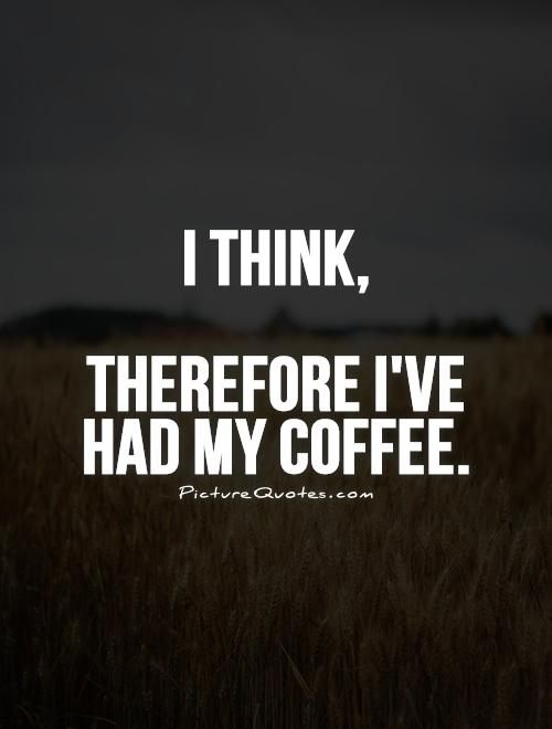 I think, Therefore I've had my coffee quote | Picture Quotes & Sayings
