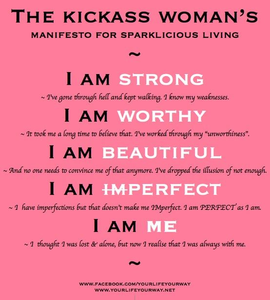 "I am strong.  I've gone through hell and kept walking. I know my weaknesses.  I am worthy.  It took me a long time to believe that. I've worked through my ""unworthiness"".  I am beautiful.  And no one needs to convince me of that anymore. I've dropped the illusion of not enough.  I am imperfect.  I have imperfections but that doesn't make me IMperfect. I am PERFECT as I am.  I am me.  I thought I was lost and alone, but now I realize that I was always with me."