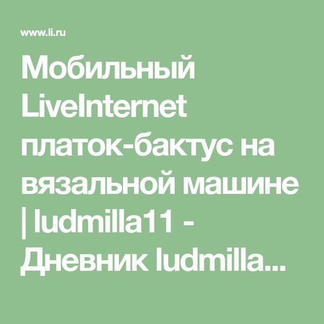 Мобильный LiveInternet платок-бактус на вязальной машине | ludmilla11 - Дневник ludmilla11 |