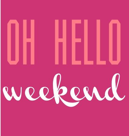 Oh Hello Weekend!