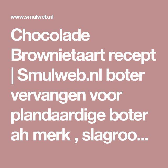 Chocolade Brownietaart recept,boter vervangen voor plandaardige boter ah merk , slagroom vervangen door lv variant en chocolade vervangen  voor rijstemelk chocolade