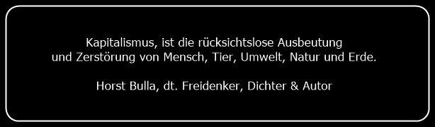 Bildzitat Kapitalismus ist die rücksichtslose Ausbeutung von Mensch, Tier, Natur - Zitat von Horst Bulla  - Gedichte - Zitate - Quotes - deutsch