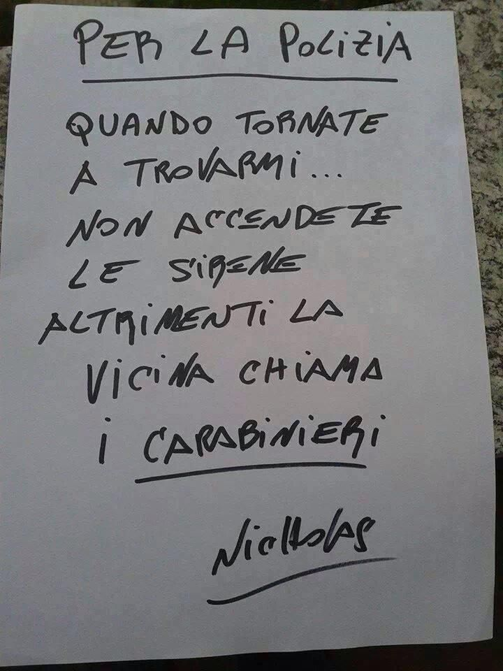 For the police.  When you return to find me, don't turn on sirens.  Otherwise, the neighbor calls the carabineri.