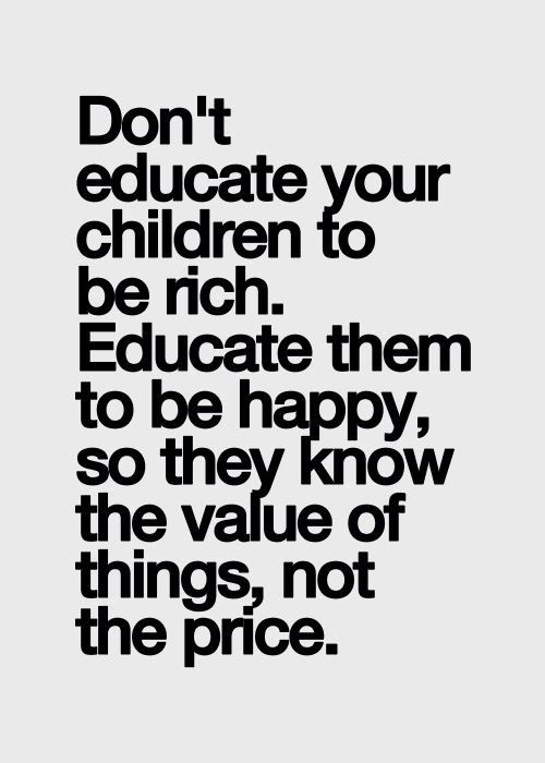 Don't educate your children to be rich. Educate them to be happy, so they know the value of things not the price.