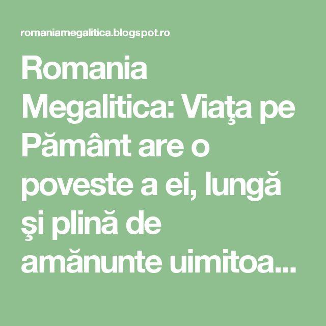 """Romania Megalitica: Viaţa pe Pământ are o poveste a ei, lungă şi plină de amănunte uimitoare, uneori de neprevăzut... Trecerea de la un 'regn' la altul se face pe 'acordul extra fin' si ascunde enigme... inca de nepatruns. De ce """"România, Grădina Maicii Domnului""""? Urmeaza!"""