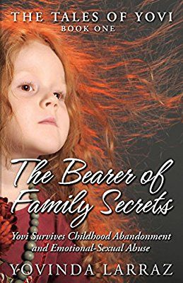 The Bearer of Family Secrets: Yovi Survives Childhood Abandonment and Emotional-Sexual Abuse: Volume 1 (The Tales of Yovi)