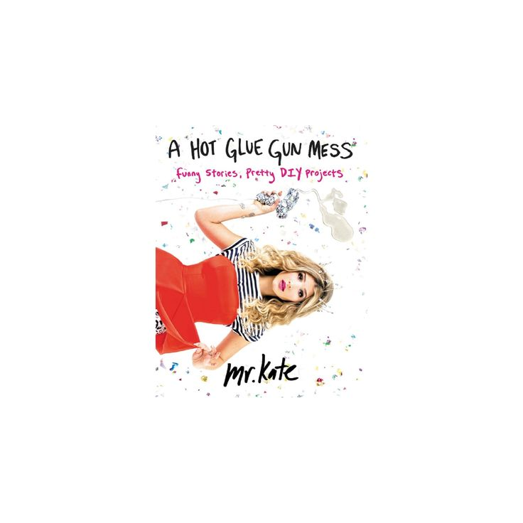 Hot Glue Gun Mess : Funny Stories, Pretty Diy Projects (Paperback) (Kate Albrecht)