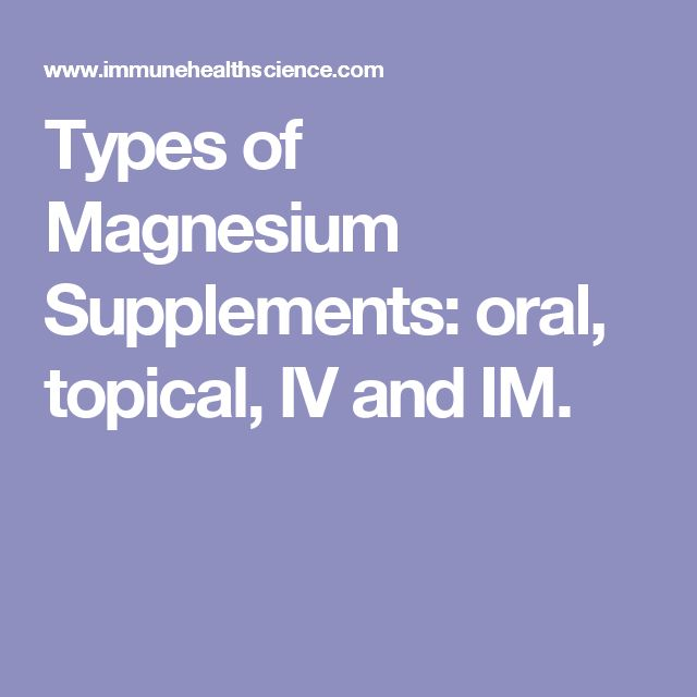 Types of Magnesium Supplements: oral, topical, IV and IM.