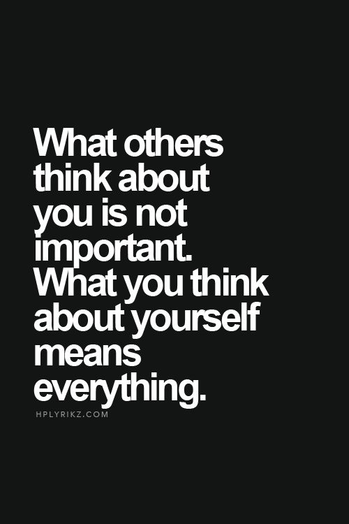 What others think about you is not important. What you think about yourself means everything.