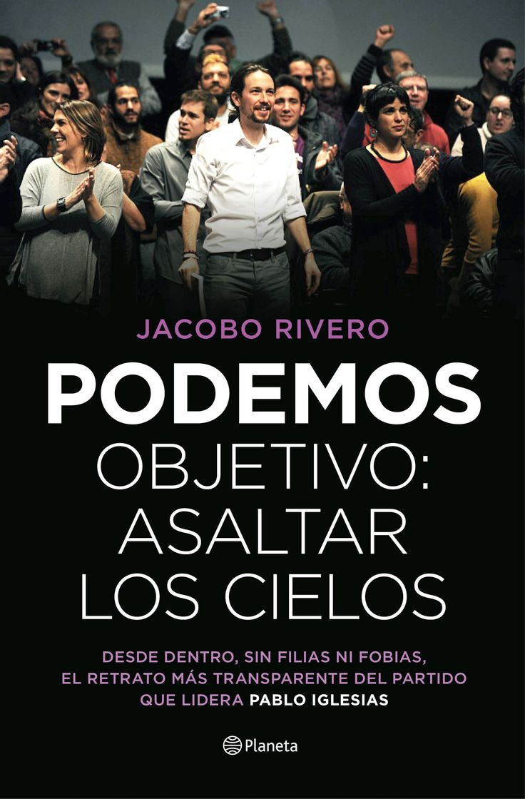Podemos : objetivo, asaltar los cielos / Jacobo Rivero.     Planeta, 2015