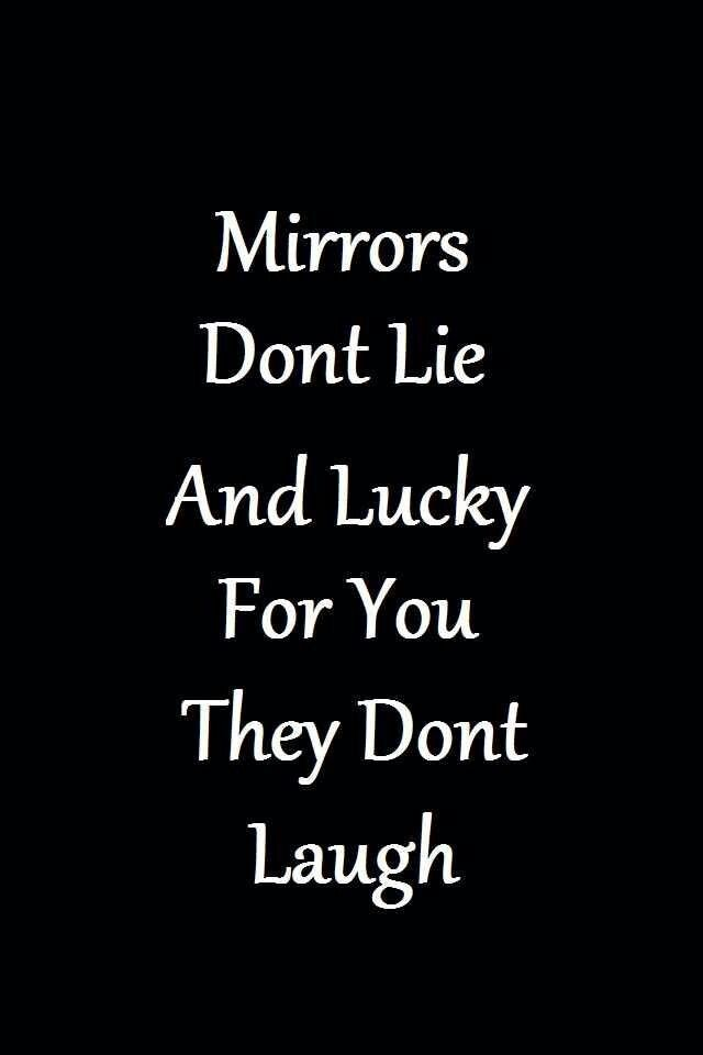 mirrors don't lie and lucky for you they don't laugh                                                                                                                                                                                 More