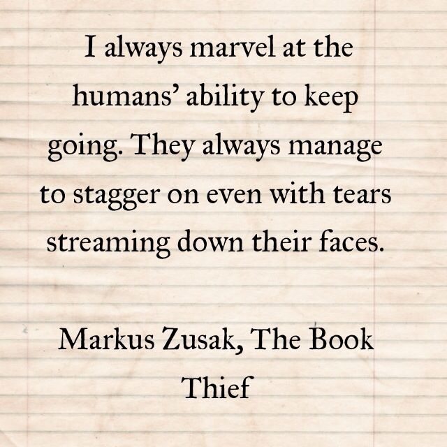 I always marvel at the humans' ability to keep going. They always manage to stagger on even with tears streaming down their faces. Markus Zusak, The Book Thief #literary #quotes