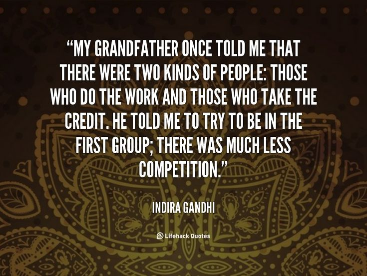 My grandfather once told me that there were two kinds of people: those who do the work and those who take the credit. He told me to try to be in the first group; there was much less competition. - Indira Gandhi at Lifehack QuotesIndira Gandhi at http://quotes.lifehack.org/by-author/indira-gandhi/