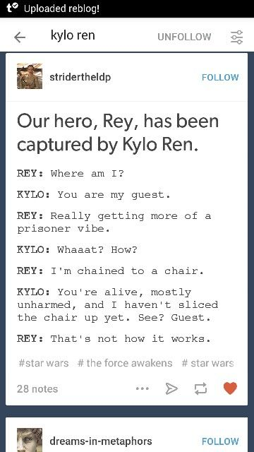 Our hero, Rey, has been captured by Kylo Ren. Rey: Where am I? Kylo: You are my guest. Rey: Really getting more of a prisoner vibe. Kyloe: Whaaat? How? Rey: I'm chained to a chair. Kylo: You're alive, mostly unharmed, and i haven't sliced the chair up yet. See? Guest. Rey: That's not how it works.