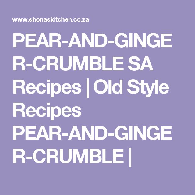 PEAR-AND-GINGER-CRUMBLE SA Recipes  |   Old Style Recipes PEAR-AND-GINGER-CRUMBLE |