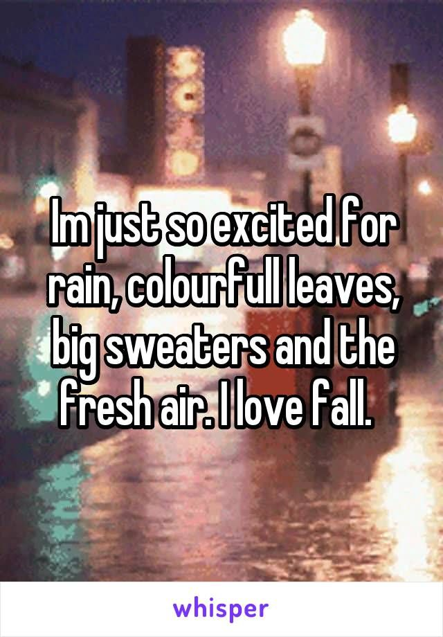 Im just so excited for rain, colourfull leaves, big sweaters and the fresh air. I love fall.