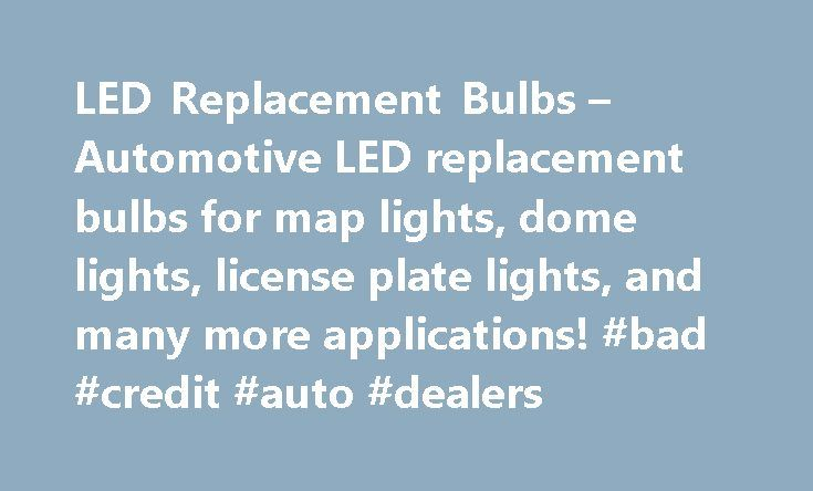 LED Replacement Bulbs – Automotive LED replacement bulbs for map lights, dome lights, license plate lights, and many more applications! #bad #credit #auto #dealers http://autos.remmont.com/led-replacement-bulbs-automotive-led-replacement-bulbs-for-map-lights-dome-lights-license-plate-lights-and-many-more-applications-bad-credit-auto-dealers/  #auto bulbs #Premium Automotive LED Lighting LED Cross Reference Guide What is LED? LED is an abbreviation of Light Emitting Diode. It is an electronic…