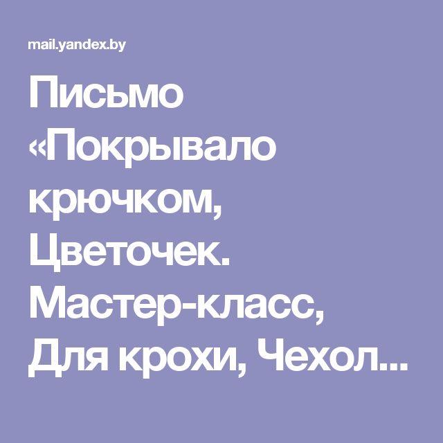 Письмо «Покрывало крючком, Цветочек. Мастер-класс, Для крохи, Чехол для подушки, Узоры спицами в копилку, Вязание реглана» — Вязальные идеи — Яндекс.Почта