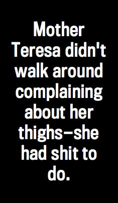 """Mother Teresa didn't walk around complaining about her thighs—she had shit to do"" - Sarah Silverman"