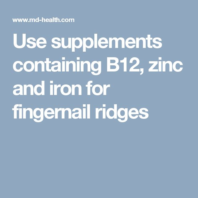 Use supplements containing B12, zinc and iron for fingernail ridges