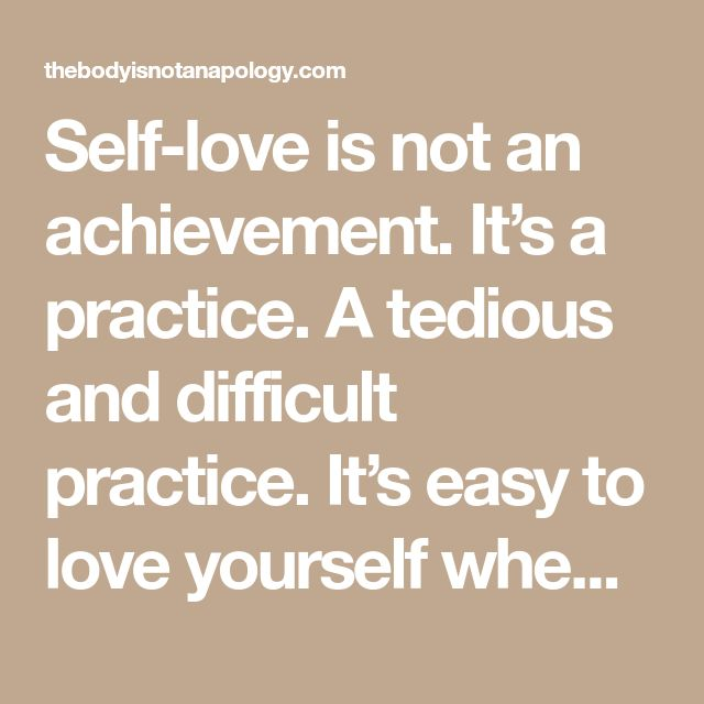 Self-love is not an achievement. It's a practice. A tedious and difficult practice. It's easy to love yourself when you're coasting, when you're not in emotional pain, when you're not fucking up.