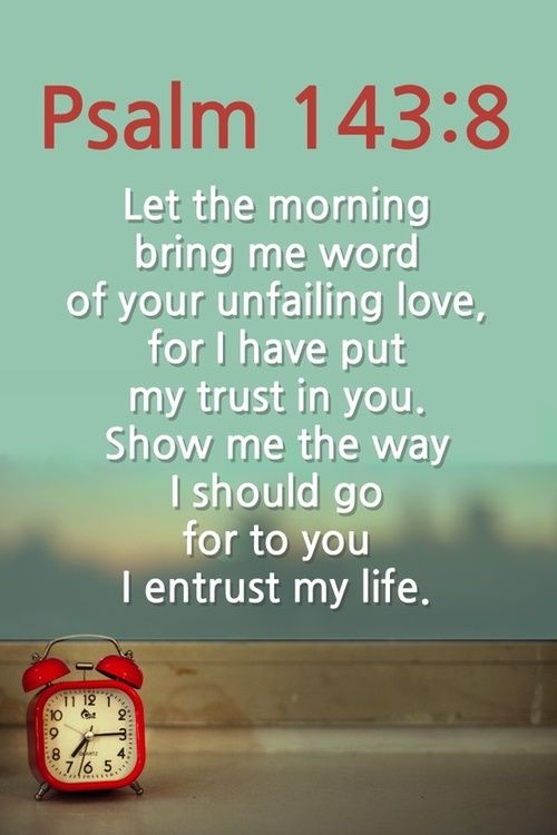 Let the morning bring me word of your unfailing love, for I have put my trust in you. Show me the way I should go for to you I entrust my life.