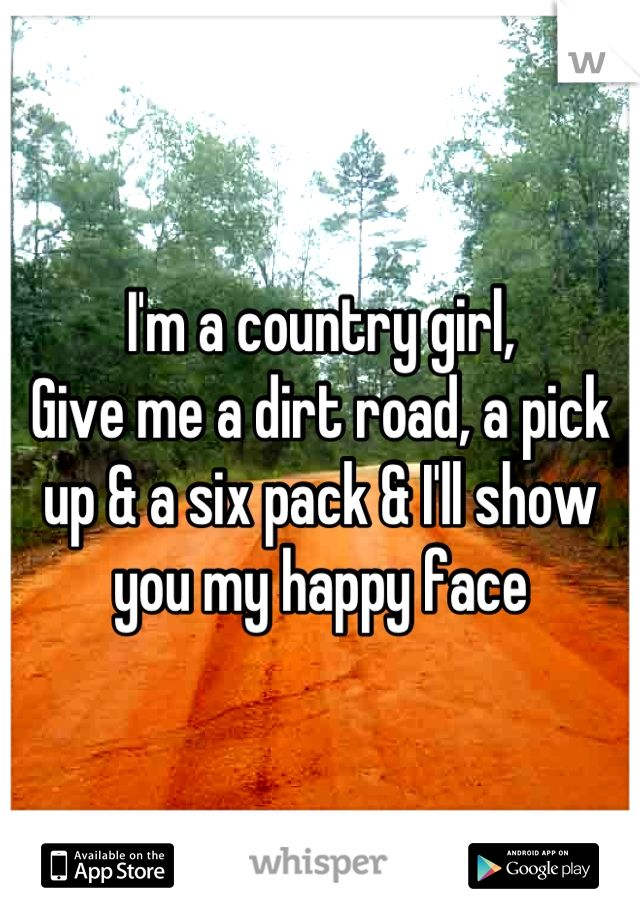 I'm a country girl,  Give me a dirt road, a pick up & a six pack & i'll show you my happy drunk face