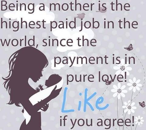 """being a mother is the highest paid job in the world, since the payment is in pure love"""