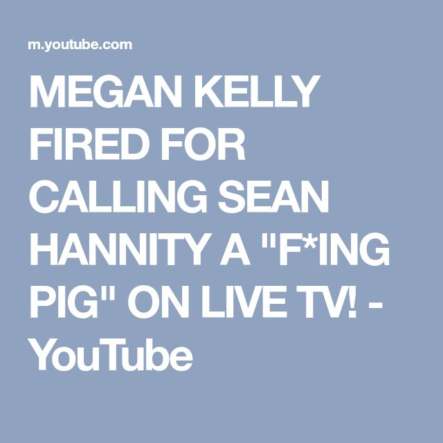 "MEGAN KELLY FIRED FOR CALLING SEAN HANNITY A ""F*ING PIG"" ON LIVE TV! - YouTube"