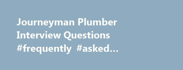 Journeyman Plumber Interview Questions #frequently #asked #interview #questions http://questions.remmont.com/journeyman-plumber-interview-questions-frequently-asked-interview-questions/  #ask a plumber a question # Journeyman Plumber interview questions This should be a straightforward questions to answer, but it can trip you up. Your answers to these Journeyman Plumber interview questions needs to convince the interviewers that your skills are exactly what they want. Show your qualities…