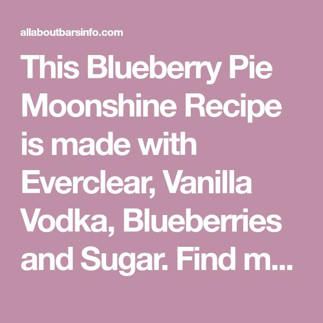 This Blueberry Pie Moonshine Recipe is made with Everclear, Vanilla Vodka, Blueberries and Sugar. Find many recipes here and lots of bar info and advice. Cheers