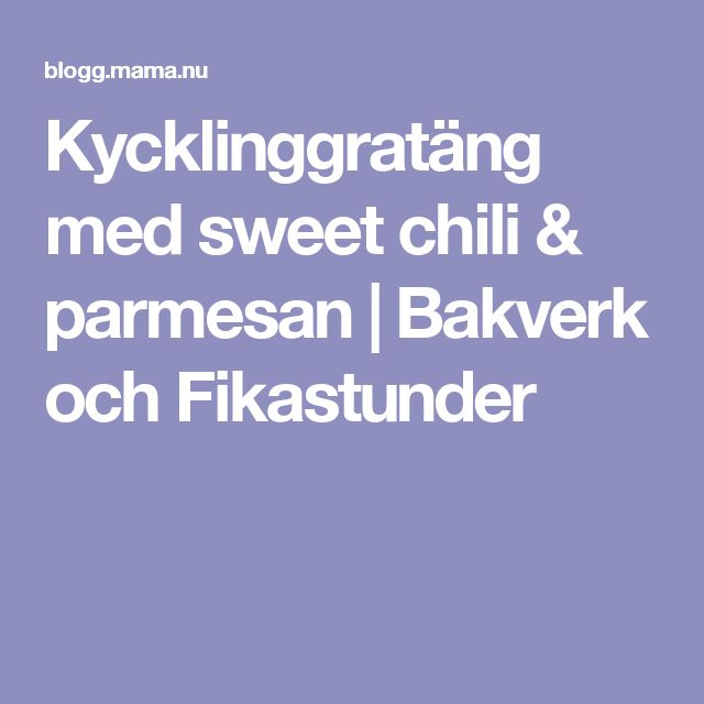 Kycklinggratäng med sweet chili & parmesan   Bakverk och Fikastunder