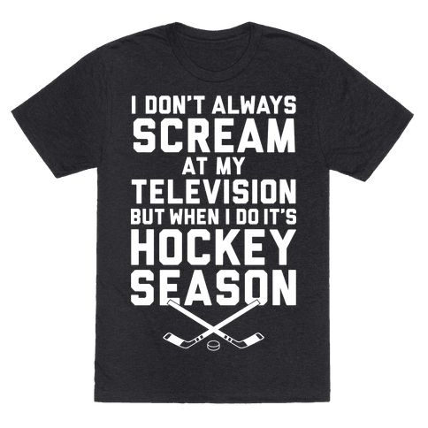 I don't always scream at my television, but when I do it's hockey season. Show your love for hockey with this shirt!  This shirt is perfect for people who love sports, athletic feats, ice, college hockey, the NHL, pizza, snacks, alcohol, beer, cuddling, love, your girlfriend or boyfriend or spouse, tailgating, and ice skates! Hockey is the best!