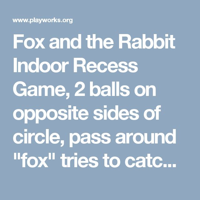 "Fox and the Rabbit Indoor Recess Game, 2 balls on opposite sides of circle, pass around ""fox"" tries to catch the ""rabbit"", when it does start a new round.."