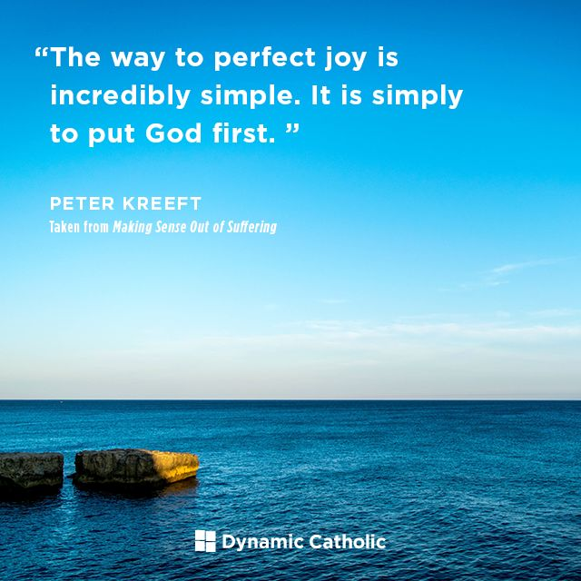 """""""The way to perfect joy is incredibly simple. It is simply to put God first."""" -Peter Kreeft, from the book Making Sense Out of Suffering, available FREE from Dynamic Catholic"""