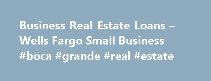 Business Real Estate Loans – Wells Fargo Small Business #boca #grande #real #estate http://real-estate.remmont.com/business-real-estate-loans-wells-fargo-small-business-boca-grande-real-estate/  #real estate loans # Commercial mortgages at competitive rates Purchase, refinance, and equity loans We offer low-cost loans and lines of credit, secured by commercial property (owner-occupied or investor) valued up to 3 million dollars. Our loans are ideal for business owners and real estate…
