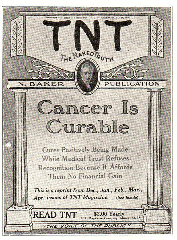 "Here is an example of the kind of cancer cure quackery that the ASCC dealt with in the early years.  Norman Baker treated cancer sufferers in his own hospital at a cost of $1000 (in the 19-teens), treating ""external"" cancers with a cure of arsenic powders (which had been stolen from another quack, Harry M. Hossey) and internal cancers with glycerine..  He abetted his ""cancer is conquered"" claims with his magazine TNT (The Naked Truth) and his radio station, KTNT."